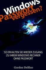 Windows Passwort vergessen? - So erhalten SIE wieder Zugang zu Ihrem Windows Rechner ohne Passwort (Der ultimative Guide für den Zugang zum passwortgeschützten Windows Rechner)