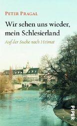 Wir sehen uns wieder, mein Schlesierland: Auf der Suche nach Heimat von Pragal, Peter (2012) Gebundene Ausgabe