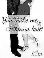 You make me wanna love (Part 3)