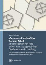 """""""Besondere Problemfälle"""" Sozialer Arbeit in der Reflexion von Hilfeadressaten aus jugendlichen Straßenszenen in Hamburg"""