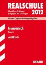 Abschluss-Prüfungsaufgaben Realschule Bayern. Mit Lösungen / Französisch mit MP3-CD 2012