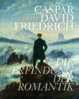 Caspar David Friedrich. Die Erfindung der Romantik