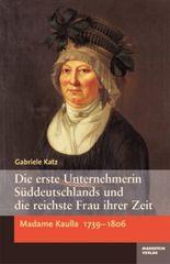 Die erste Unternehmerin Süddeutschlands und die reichste Frau ihrer Zeit. Madame Kaulla 1739-1806