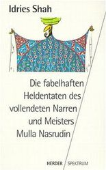 Die fabelhaften Heldentaten des vollendeten Narren und Meisters Mulla Nasrudin