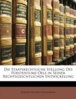 Die Staatsrechtliche Stellung Des F�rstentums Oels in Seiner Rechtsgeschtlichen Entwickelung