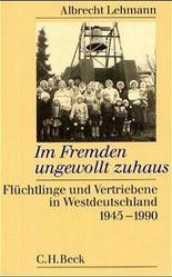 Im Fremden ungewollt zuhaus. Flüchtlinge und Vertriebene in Westdeutschland 1945-1990