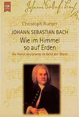 Johann Sebastian Bach, Wie im Himmel so auf Erden