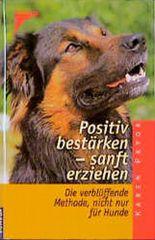 Positiv bestärken, sanft erziehen. Die verblüffende Methode nicht nur für Hunde.