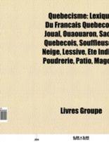Qu�b�cisme: Lexique Du Fran�ais Qu�b�cois, Joual, Ouaouaron, Sacre Qu�b�cois, Souffleuse � Neige, Lessive, �t� Indien, Poudrerie, Patio, Magoua