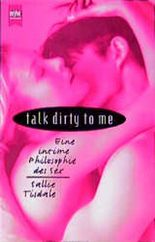 talk dirty to me. Eine intime Philosophie des Sex.