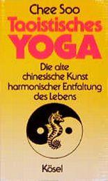 Taoistisches Yoga. Die alte chinesische Kunst harmonischer Entfaltung des Lebens
