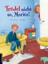 Trödel nicht so, Moritz!