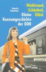 Wohlstand, Schönheit, Glück. Kleine Konsumgeschichte der DDR