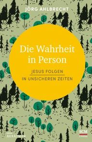 Die Wahrheit in Person: Jesus folgen in unsicheren Zeiten (Edition Aufatmen)