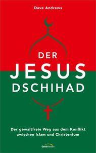 Der Jesus-Dschihad: Der gewaltfreie Weg aus dem Konflikt zwischen Islam und Christentum.