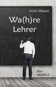 Wa(h)re Lehrer - Eine NOVELLE