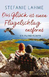 Das Glück ist einen Flügelschlag entfernt: Ein Irland-Roman