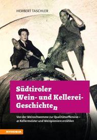 Südtiroler Wein- & Kellerei-Geschichten: Von der Weinschwemme zur Qualitätsoffensive - 41 Kellermeister und Weinpioniere erzählen