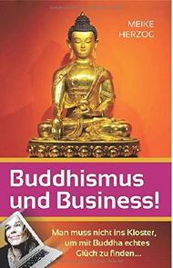 Buddhismus und Business!: Man muss nicht ins Kloster, um mit Buddha echtes Glueck zu finden?