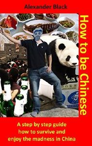 How to be Chinese: A step by step guide how to survive and enjoy the madness in China