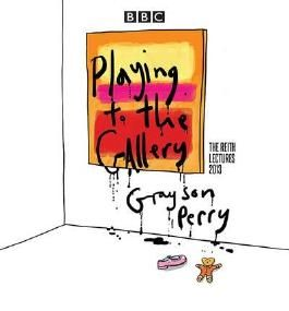 [(Grayson Perry: Playing to the Gallery: The Reith Lectures)] [ By (author) Grayson Perry, Read by Grayson Perry, Read by Sue Lawley ] [September, 2014]