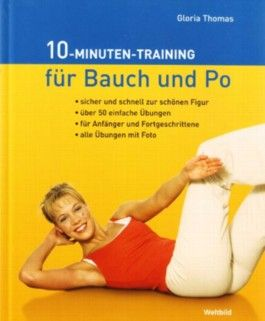 10 Minuten Training für Bauch und Po - Sicher & Schnell zur schönen Figur, Über 50 einfache Übungen für Anfänger & Fortgeschrittene - Alle Übungen mit Foto