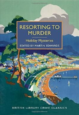 Resorting to Murder: Holiday Mysteries: A British Library Crime Classic (British Library Crime Classics)