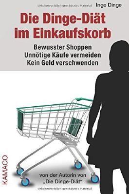 Die Dinge-Diät im Einkaufskorb: Bewusster Shoppen. Unnötige Käufe vermeiden. Kein Geld verschwenden.