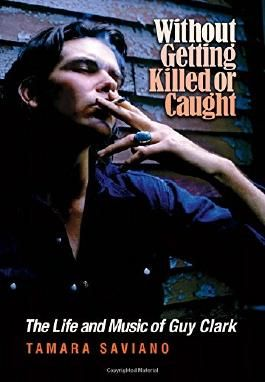 Without Getting Killed or Caught: The Life and Music of Guy Clark (John and Robin Dickson Series in Texas Music, sponsored by the Center for Texas)