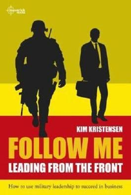 Follow Me: Leading From The Front How To Use Military Leadership To Succeed In Business
