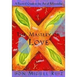 The Mastery of Love: A Practical Guide to the Art of Relationship (A Toltec Wisdom Book)