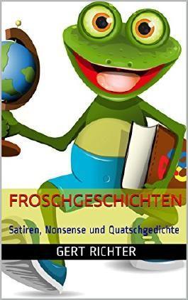 Froschgeschichten: Satiren, Nonsense und Quatschgedichte