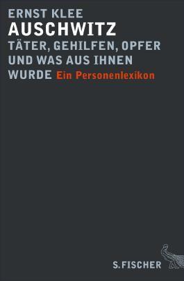 Auschwitz - Täter, Gehilfen, Opfer und was aus ihnen wurde: Ein Personenlexikon