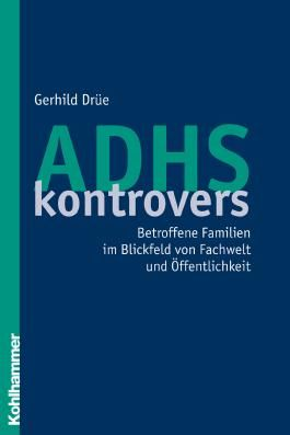 ADHS kontrovers: Betroffene Familien im Blickfeld von Fachwelt und Öffentlichkeit