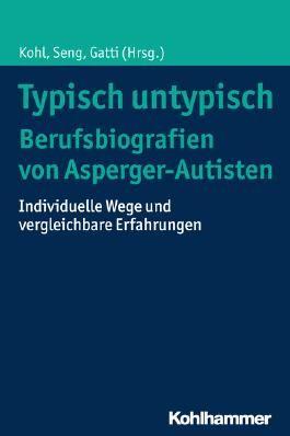 Typisch untypisch - Berufsbiografien von Asperger-Autisten: Individuelle Wege und vergleichbare Erfahrungen