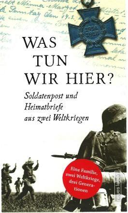Was tun wir hier?: Soldatenpost und Heimatbriefe aus zwei Weltkriegen