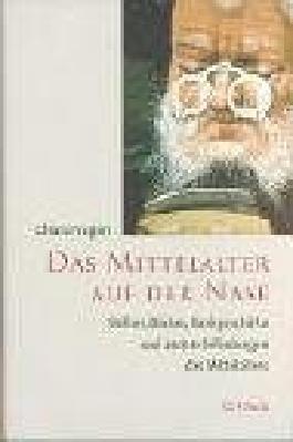 Das Mittelalter auf der Nase: Brillen, Bücher, Bankgeschäfte und andere Erfindungen des Mittelalters
