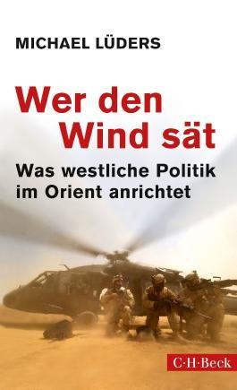 Wer den Wind sät: Was westliche Politik im Orient anrichtet (Beck Paperback)