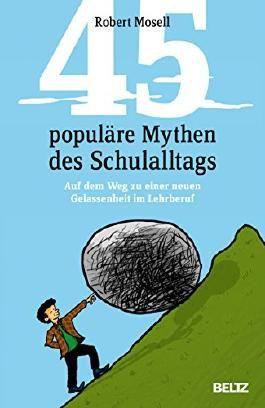 45 populäre Mythen des Schulalltags: Auf dem Weg zu einer neuen Gelassenheit im Lehrberuf