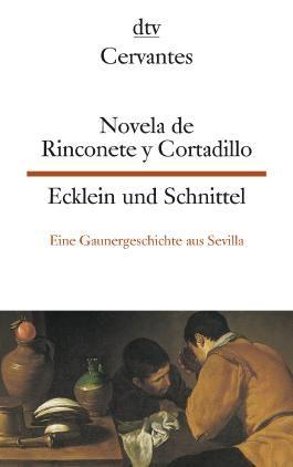 Novela de Rinconete y Cortadillo, famosos ladrones que hubo en Sevilla, la cual paso asi en el ano de 1589 Ecklein und Schnittel