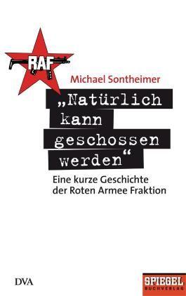 """""""Natürlich kann geschossen werden"""": Eine kurze Geschichte der Roten Armee Fraktion - Ein SPIEGEL-Buch (German Edition)"""