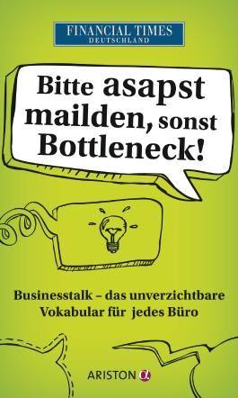 Bitte asapst mailden, sonst Bottleneck: Businesstalk - Das unverzichtbare Vokabular für jedes Büro: Businesstalk - Das unverzichtbare Vokabular für jedes Büro