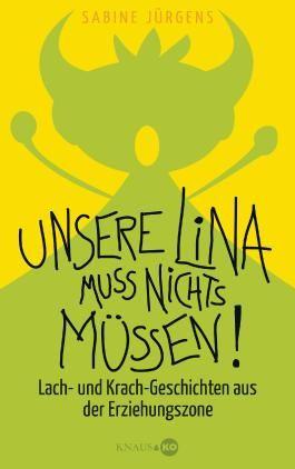 Unsere Lina muss nichts müssen!: Lach- und Krach-Geschichten aus der Erziehungszone