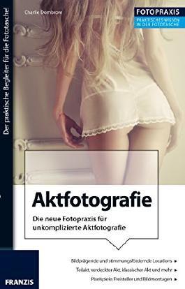 Foto Praxis Aktfotografie: Die neue Fotopraxis für unkomplizierte Aktfotografie