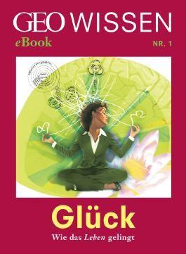 Glück: Wie das Leben gelingt (GEO Wissen eBook Nr. 1)
