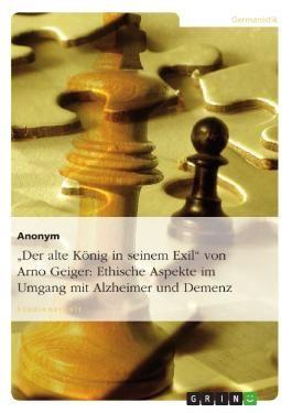 """""""Der alte König in seinem Exil"""" von Arno Geiger: Ethische Aspekte im Umgang mit Alzheimer/Demenz"""