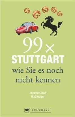 Stadtführer Stuttgart: 99x Stuttgart wie Sie es noch nicht kennen. Ein Stadtführer für den Städtetrip in Baden-Württemberg. Reiseführer mit weniger als 111 Insider-Tipps zu Orten in Stuttgart.