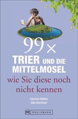 Reiseführer Trier: 99x Trier und die Mittelmosel, wie Sie diese noch nicht kennen. Sehenswürdigkeiten und Geheimtipps aus Trier und von der Mittelmosel. Entdeckungen rund um die Porta Nigra.