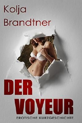 Der Voyeur: - eine erotische Kurzgeschichte -