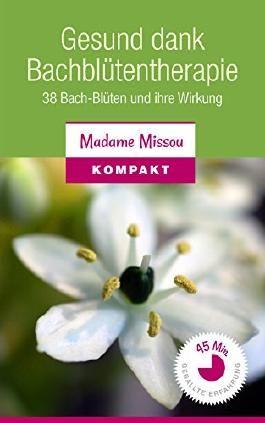 Gesund dank Bachblütentherapie: 38 Bach-Blüten und ihre Wirkung